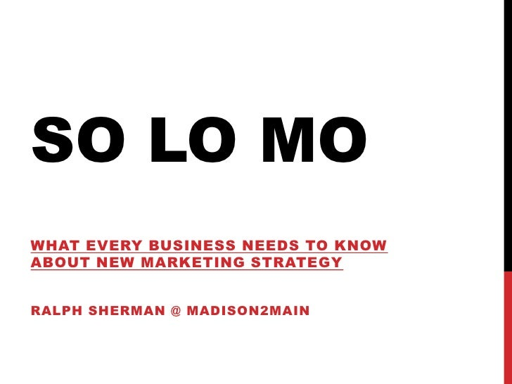 So LO MO<br />What every business needs to know about new marketing Strategy<br />Ralph Sherman @ Madison2main <br />