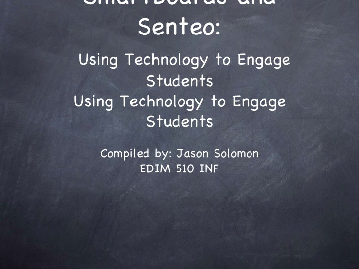 SmartBoards and Senteo:   Using Technology to Engage Students Using Technology to Engage Students <ul><li>Compiled by: Jas...