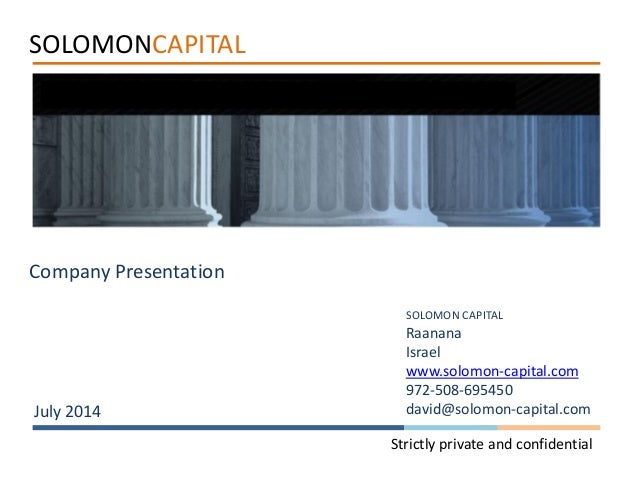 SOLOMONCAPITAL Company Presentation July 2014 Strictly private and confidential SOLOMON CAPITAL Raanana Israel www.solomon...