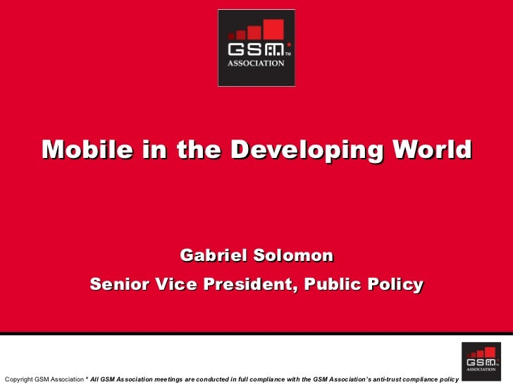 Mobile in the Developing World Gabriel Solomon Senior Vice President, Public Policy