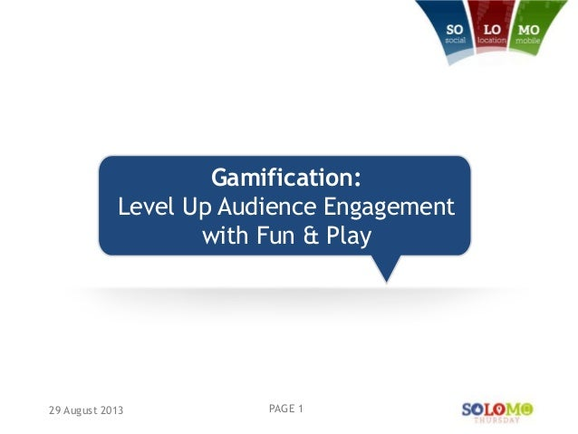 Gamification: Level Up Audience Engagement with Fun & Play 29 August 2013 PAGE 1