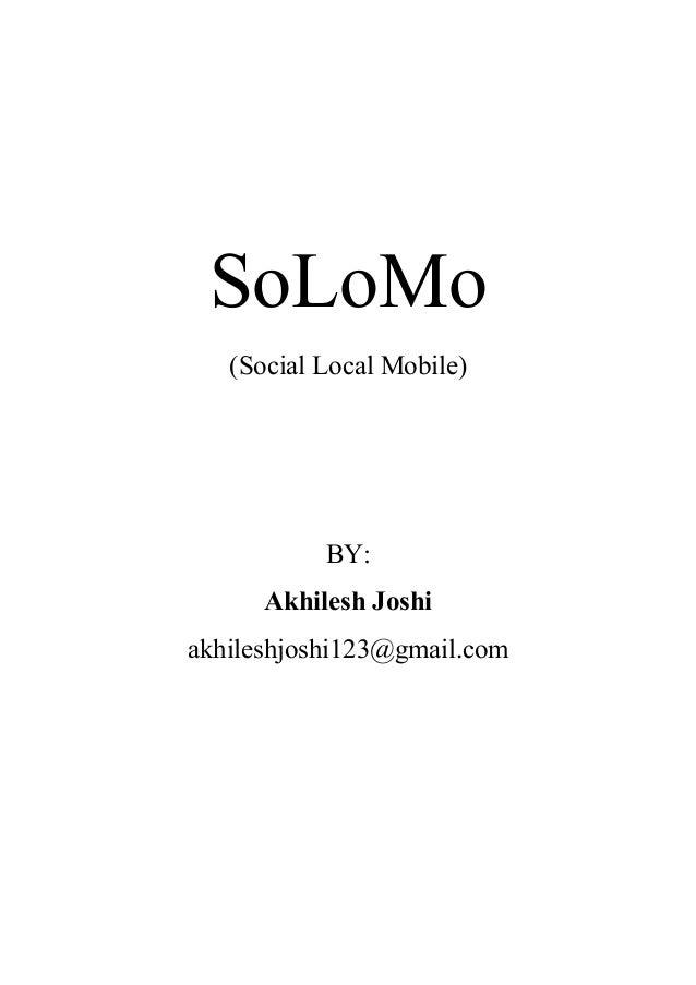 SoLoMo (Social Local Mobile)  BY: Akhilesh Joshi akhileshjoshi123@gmail.com