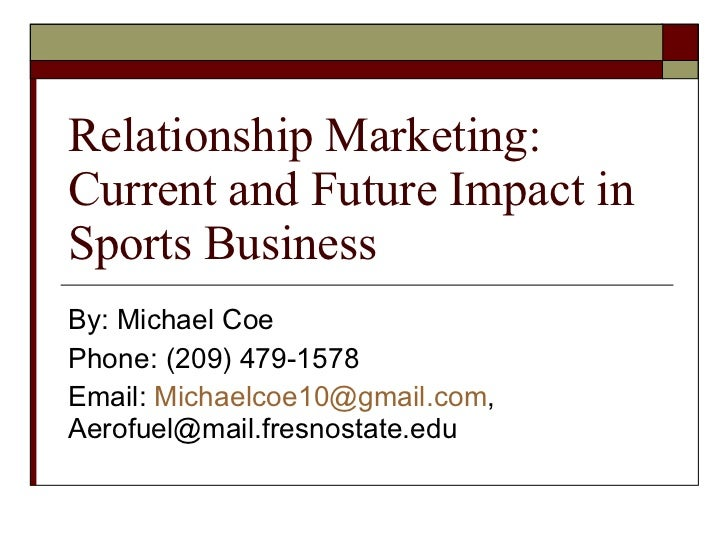 Relationship Marketing: Current and Future Impact in Sports Business By: Michael Coe Phone: (209) 479-1578 Email:  [email_...