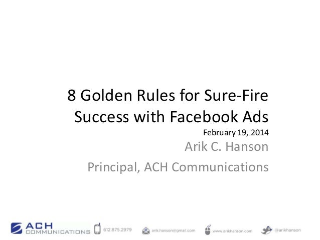 8 Golden Rules for Sure-Fire Success with Facebook Ads February 19, 2014  Arik C. Hanson Principal, ACH Communications