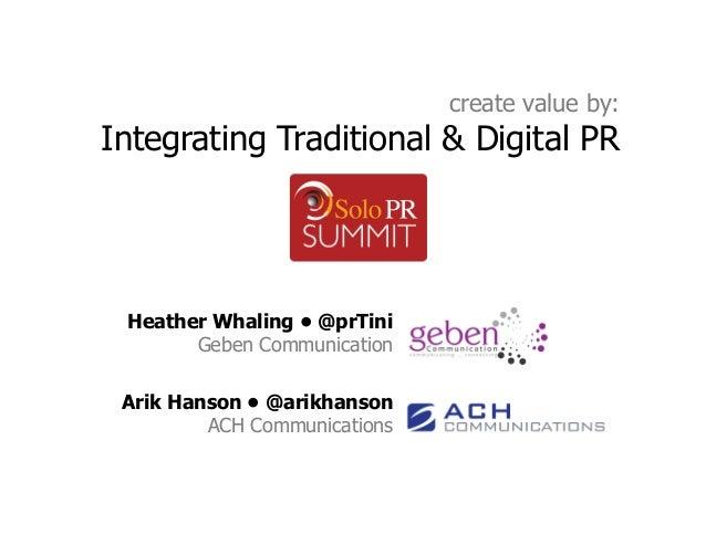 create value by:Integrating Traditional & Digital PR Heather Whaling • @prTini       Geben Communication Arik Hanson • @ar...