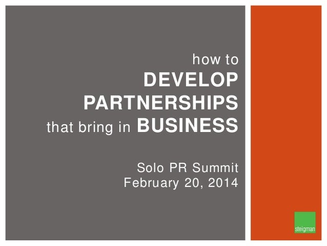 how to  DEVELOP PARTNERSHIPS that bring in BUSINESS Solo PR Summit February 20, 2014