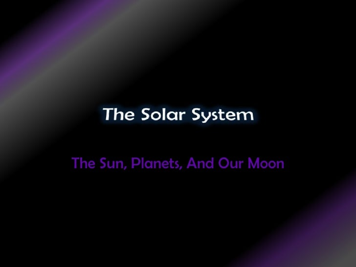 The Solar System<br />The Sun, Planets, And Our Moon<br />