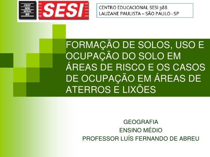 FORMAÇÃO DE SOLOS, USO EOCUPAÇÃO DO SOLO EMÁREAS DE RISCO E OS CASOSDE OCUPAÇÃO EM ÁREAS DEATERROS E LIXÕES             GE...