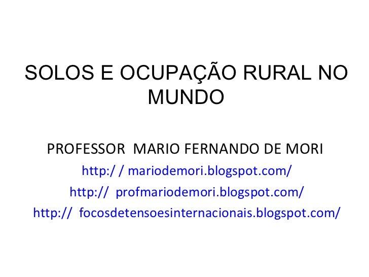 SOLOS E OCUPAÇÃO RURAL NO MUNDO <ul><li>PROFESSOR  MARIO FERNANDO DE MORI  </li></ul><ul><li>http:/ / mariodemori.blogspot...