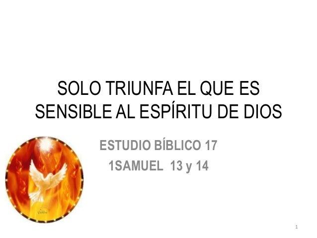 SOLO TRIUNFA EL QUE ESSENSIBLE AL ESPÍRITU DE DIOS       ESTUDIO BÍBLICO 17        1SAMUEL 13 y 14                        ...