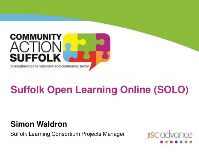 Suffolk Open Learning Online (SOLO)  Simon Waldron Suffolk Learning Consortium Projects Manager