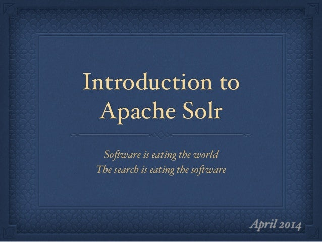"Introduction to Apache Solr Software is eating the world"" The search is eating the software April 2014"