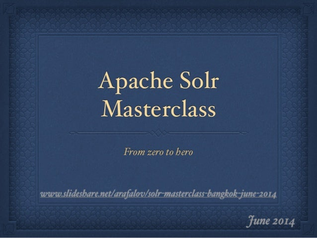 Apache Solr Masterclass From zero to hero June 2014 www.slideshare.net/arafalov/solr-masterclass-bangkok-june-2014