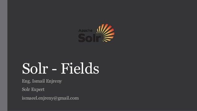 Solr - Fields Eng. Ismail Enjreny Solr Expert ismaeel.enjreny@gmail.com