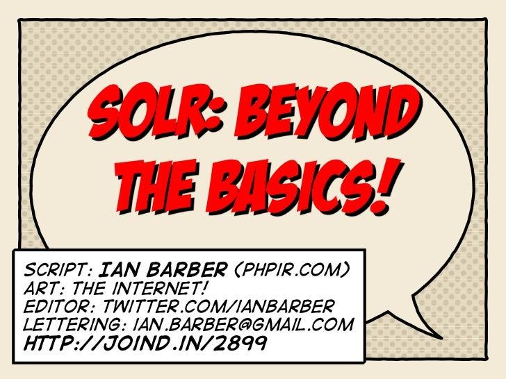 Solr: BEYOND       THE BASICS!script: Ian barber (phpir.com)Art: the internet!Editor: twitter.com/ianbarberlettering: ian....