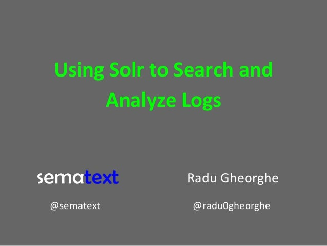 Using Solr to Search and Analyze Logs  Radu Gheorghe @sematext  @radu0gheorghe
