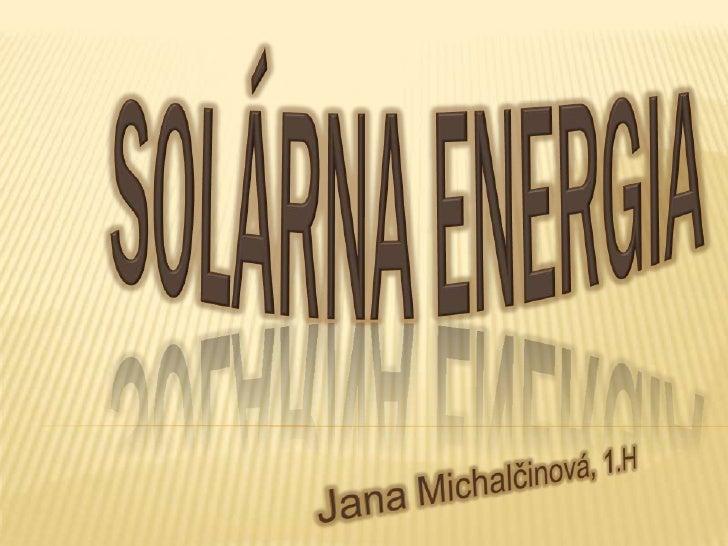 - slnečná energia- vzniká jadrovými reakciami vo vnútri Slnka- patrí medzi obnoviteľné zdroje