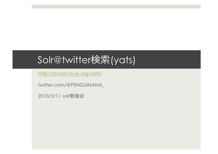 Solr@twitter                  (yats)   http://pcod.no-ip.org/yats/  twitter.com/@PENGUINANA_  2010/3/11 solr