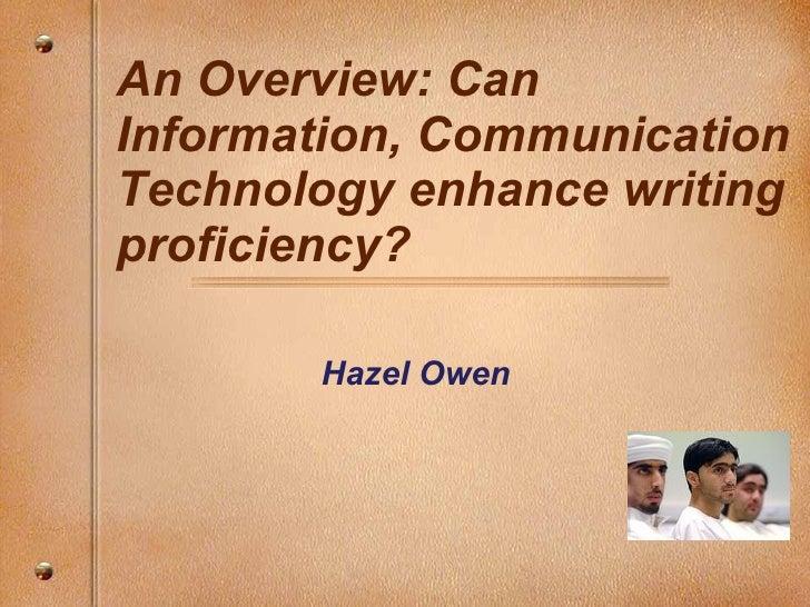 An Overview: Can Information, Communication Technology enhance writing proficiency? <ul><ul><li>Hazel Owen </li></ul></ul>