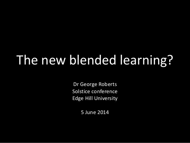 The new blended learning? Dr George Roberts Solstice conference Edge Hill University 5 June 2014