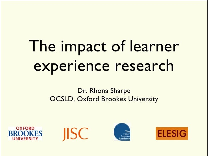 The impact of learner experience research <ul><li>Dr. Rhona Sharpe </li></ul><ul><li>OCSLD, Oxford Brookes University </li...