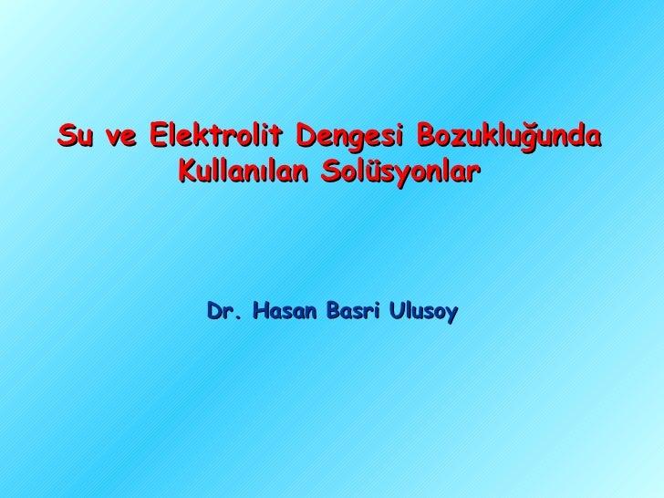 Su ve Elektrolit Dengesi Bozukluğunda        Kullanılan Solüsyonlar          Dr. Hasan Basri Ulusoy