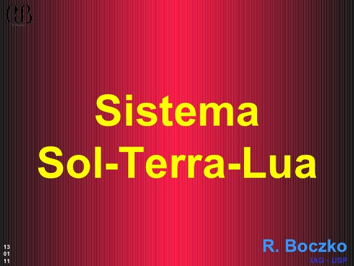 Sistema Sol-Terra-Lua R. Boczko IAG - USP 13 01 11