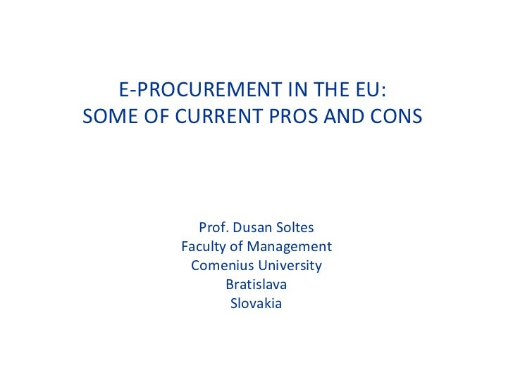 E-PROCUREMENT IN THE EU: SOME OF CURRENT PROS AND CONS Prof. Dusan Soltes Faculty of Management Comenius University Bratis...