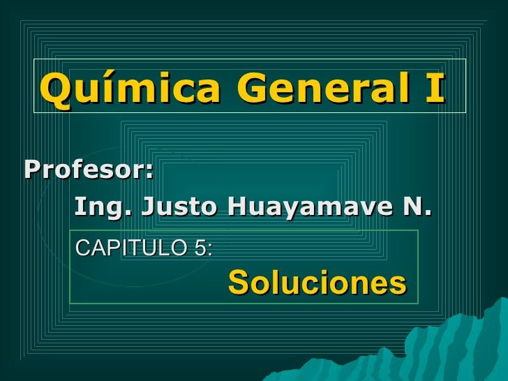Química General I Profesor:  Ing. Justo Huayamave N. CAPITULO 5:  Soluciones