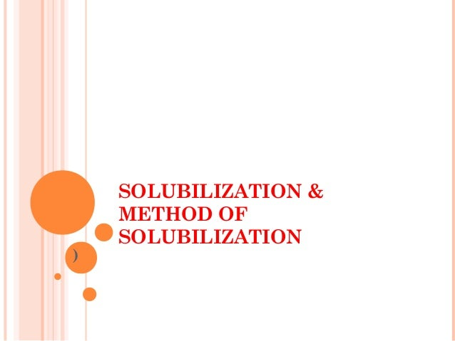 SOLUBILIZATION &    METHOD OF    SOLUBILIZATION)