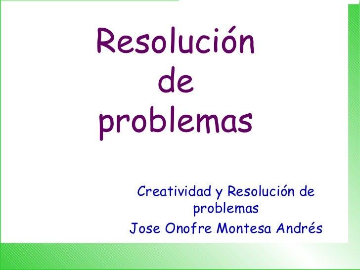 Resolución de problemas Creatividad y Resolución de problemas Jose Onofre Montesa Andrés