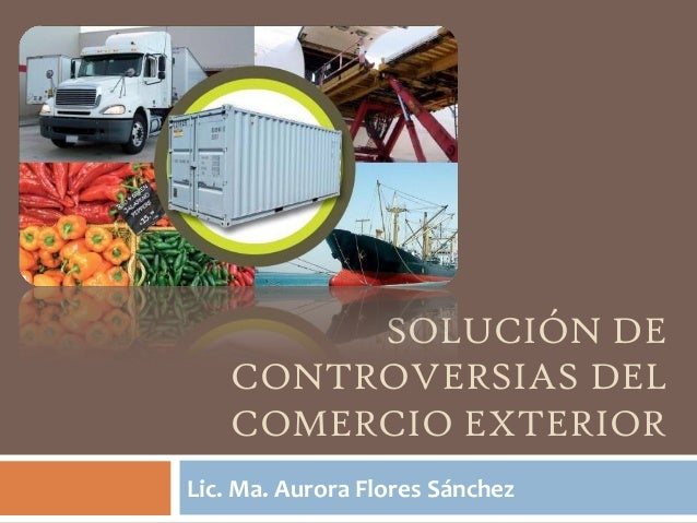 SOLUCIÓN DE CONTROVERSIAS DEL COMERCIO EXTERIOR Lic. Ma. Aurora Flores Sánchez