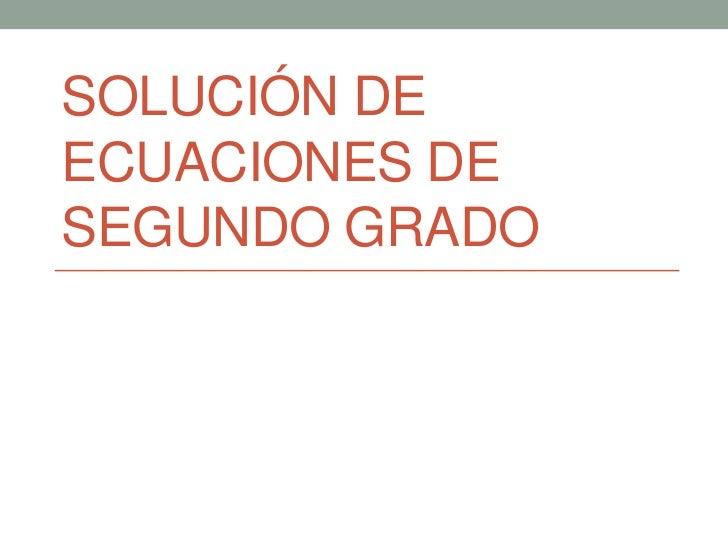 SOLUCIÓN DEECUACIONES DESEGUNDO GRADO