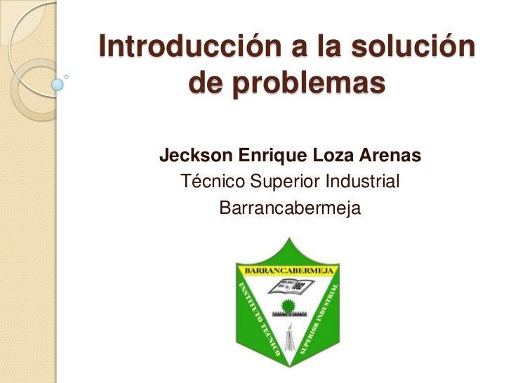 Introducción a la solución de problemas<br />Jeckson Enrique Loza Arenas<br />Técnico Superior Industrial<br />Barrancaber...