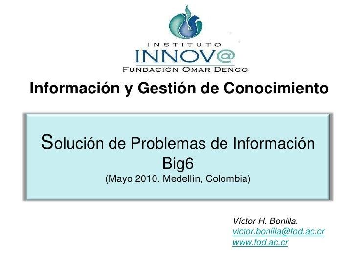 Información y Gestión de Conocimiento<br />Solución de Problemas de Información Big6(Mayo 2010. Medellín, Colombia)<br />V...