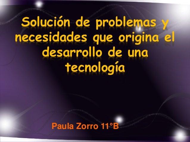 Solución de problemas y  necesidades que origina el  desarrollo de una  tecnología  Paula Zorro 11°B