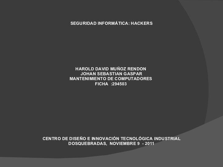 <ul><li>SEGURIDAD INFORMÁTICA: HACKERS  </li></ul><ul><li>HAROLD DAVID MUÑOZ RENDON  </li></ul><ul><li>JOHAN SEBASTIAN GAS...