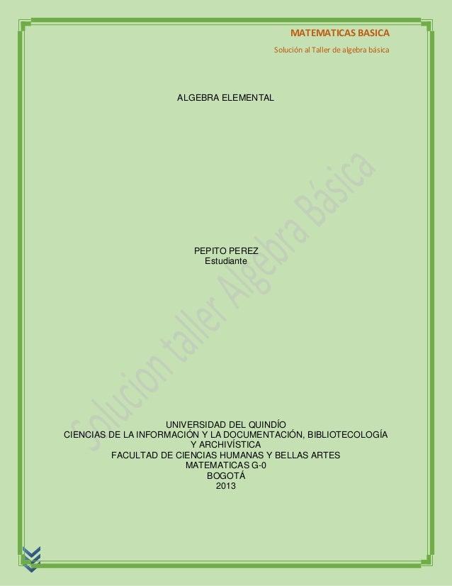 MATEMATICAS BASICA Solución al Taller de algebra básica ALGEBRA ELEMENTAL PEPITO PEREZ Estudiante UNIVERSIDAD DEL QUINDÍO ...