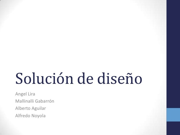 Solución de diseñoAngel LiraMallinalli GabarrónAlberto AguilarAlfredo Noyola