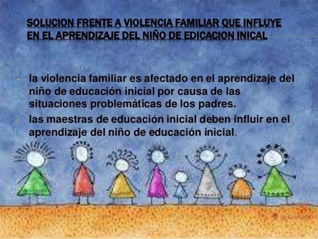 SOLUCION FRENTE A VIOLENCIA FAMILIAR QUE INFLUYE EN EL APRENDIZAJE DEL NIÑO DE EDICACION INICAL • la violencia familiar es...