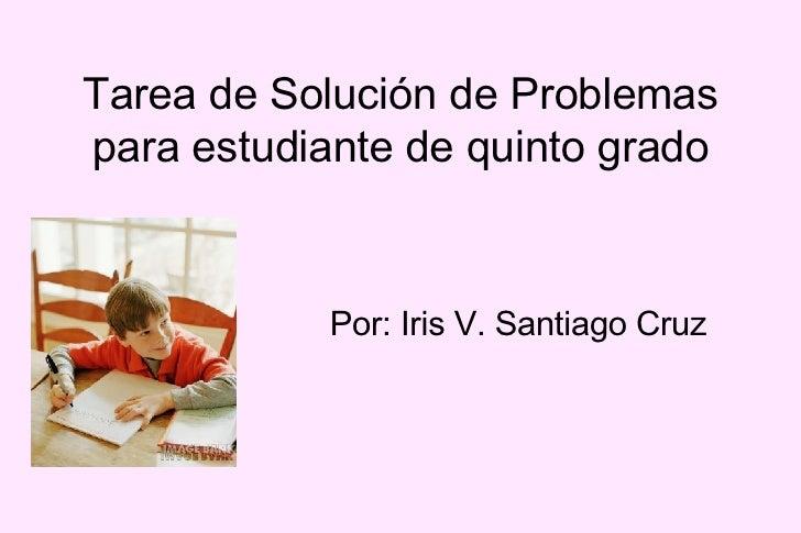 Tarea de Solución de Problemas para estudiante de quinto grado               Por: Iris V. Santiago Cruz