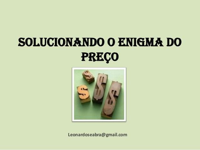 Solucionando o enigma do preço  Leonardoseabra@gmail.com