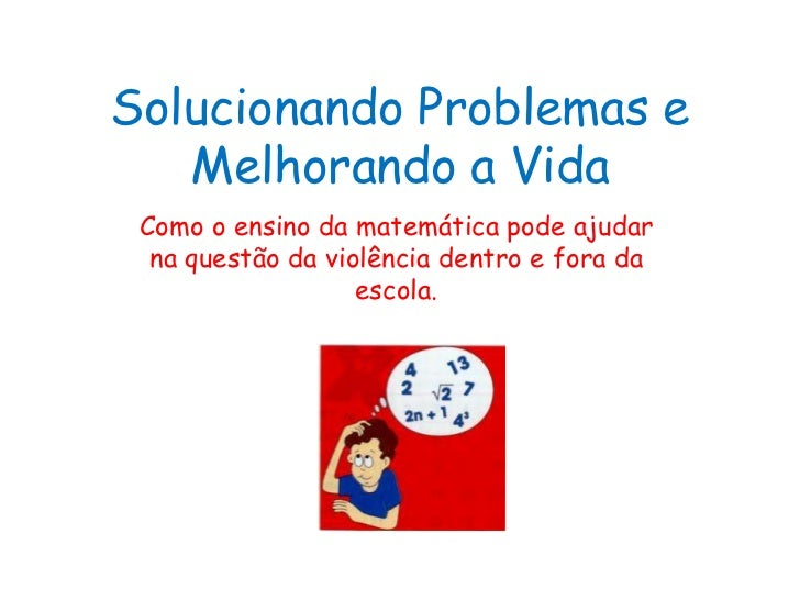 Solucionando Problemas e Melhorando a Vida<br />Como o ensino da matemática pode ajudar na questão da violência dentro e f...