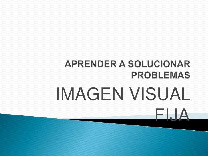 APRENDER A SOLUCIONAR PROBLEMAS<br />IMAGEN VISUAL FIJA<br />