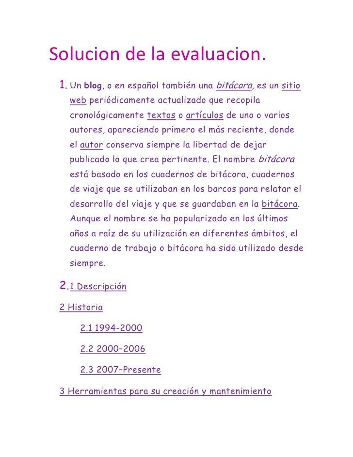 Solucion de la evaluacion.<br />Un blog, o en español también una bitácora, es un sitio web periódicamente actualizado que...