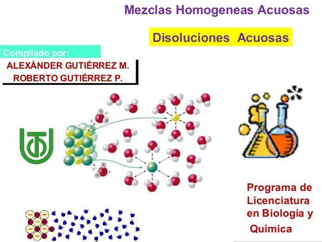 Disoluciones Acuosas Mezclas Homogeneas Acuosas Compilado por: ALEXÁNDER GUTIÉRREZ M. ROBERTO GUTIÉRREZ P. ALEXÁNDER GUTIÉ...