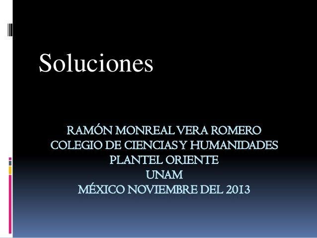 Soluciones RAMÓN MONREAL VERA ROMERO COLEGIO DE CIENCIAS Y HUMANIDADES PLANTEL ORIENTE UNAM MÉXICO NOVIEMBRE DEL 2013