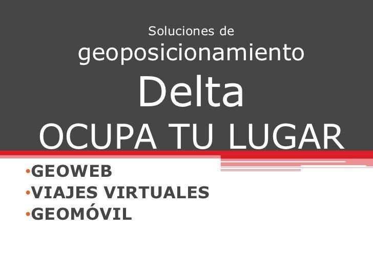 Soluciones de geoposicionamientoDeltaOCUPA TU LUGAR<br /><ul><li>GEOWEB