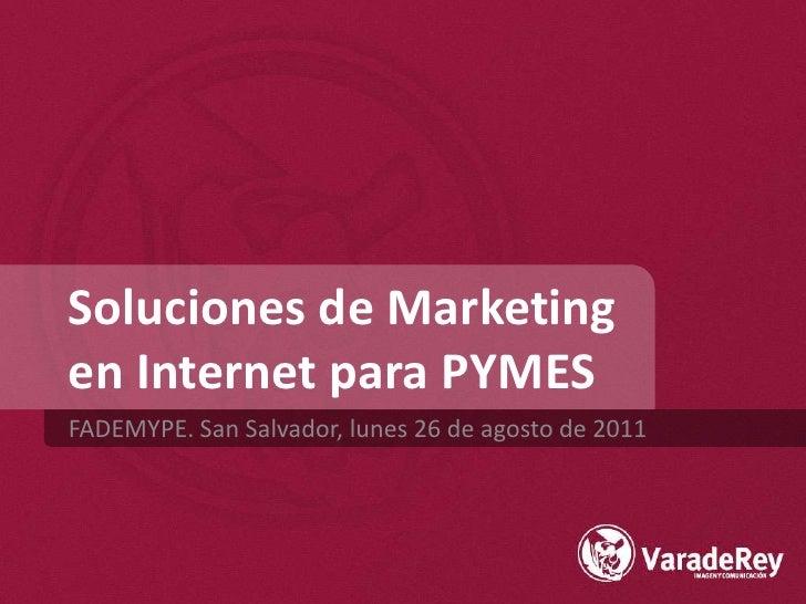 Soluciones de Marketingen Internet para PYMES<br />FADEMYPE. San Salvador, lunes 26 de agosto de 2011<br />