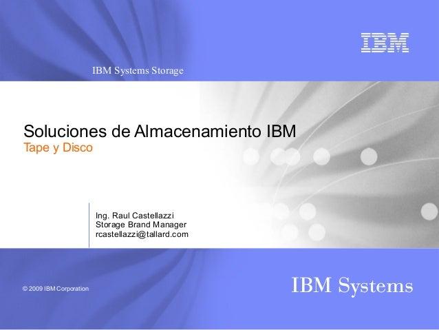 © 2009 IBM Corporation IBM Systems IBM Systems Storage Soluciones de Almacenamiento IBM Tape y Disco Ing. Raul Castellazzi...